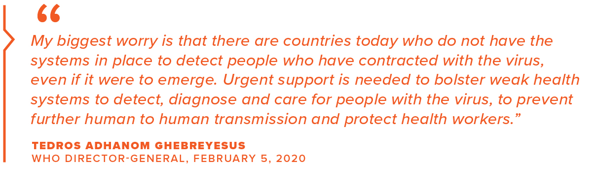 """My biggest worry is that there are countries today that do not have the systems in place to detect people who have contracted with the virus, even if it were to emerge. Urgent support is needed to bolster weak health systems to detect, diagnose and care for people with the virus, to prevent further human-to-human transmission and protect health workers."" Tedros Adhanom Ghebreyesus, WHO Director-General, February 5, 2020"