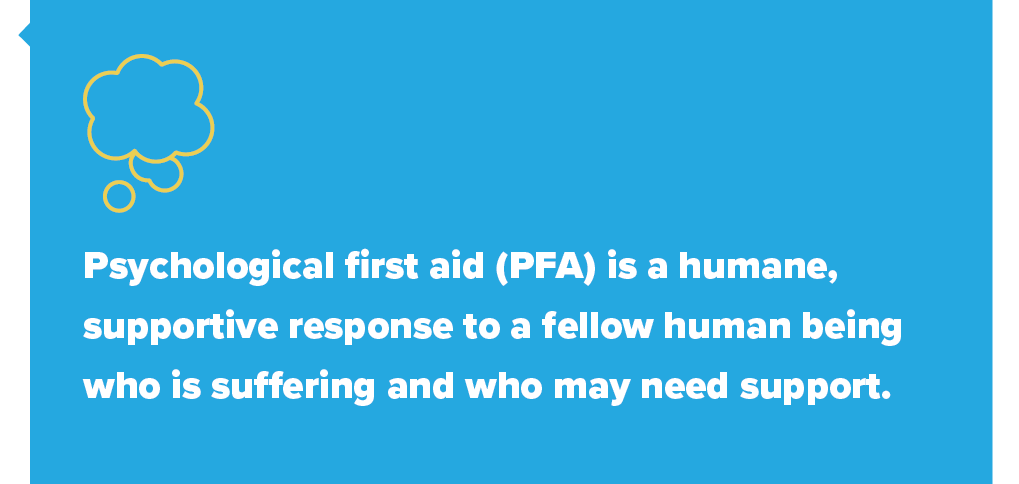 Psychological first aid (PFA) is a humane, supportive response to a fellow human being who is suffering and who may need support.